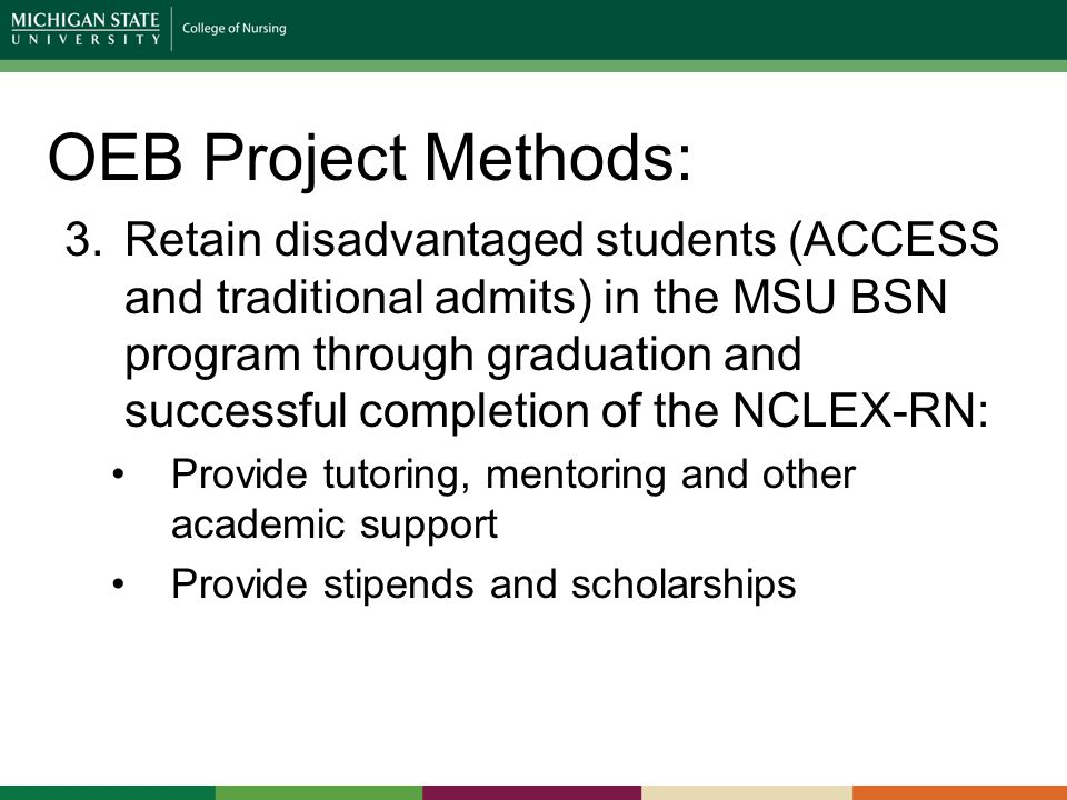 OEB Project Methods: 3.Retain disadvantaged students (ACCESS and traditional admits) in the MSU BSN program through graduation and successful completion of the NCLEX-RN: Provide tutoring, mentoring and other academic support Provide stipends and scholarships
