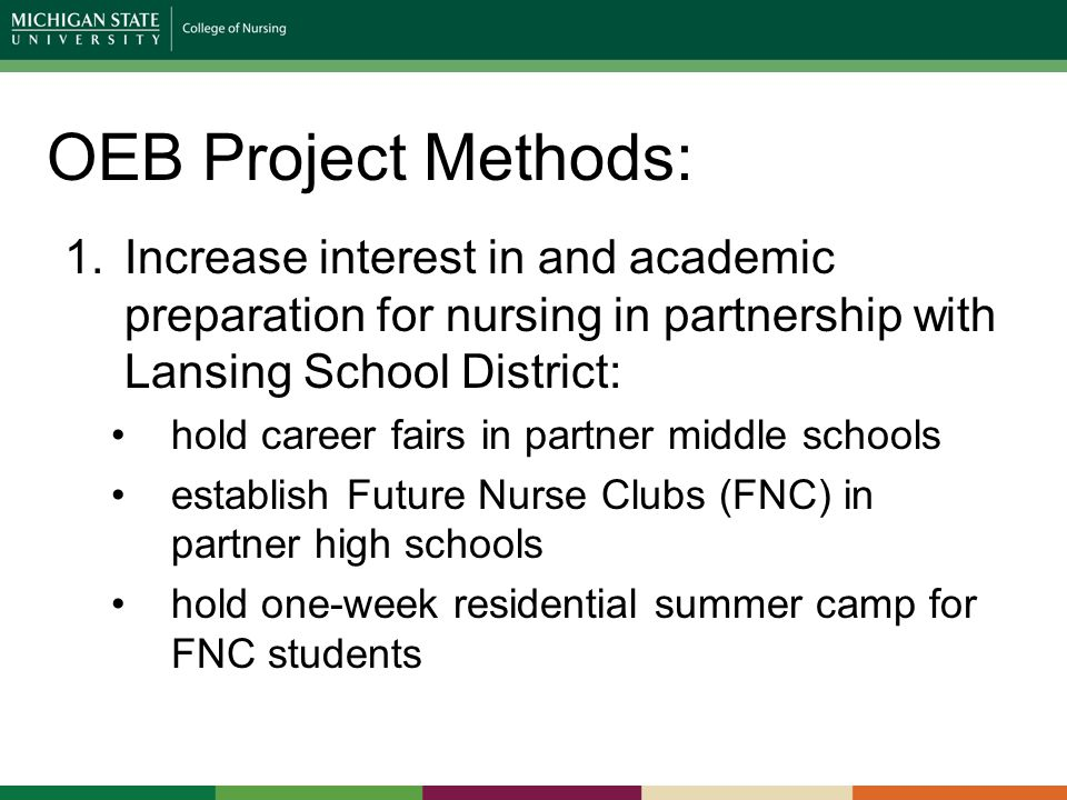 OEB Project Methods: 1.Increase interest in and academic preparation for nursing in partnership with Lansing School District: hold career fairs in partner middle schools establish Future Nurse Clubs (FNC) in partner high schools hold one-week residential summer camp for FNC students