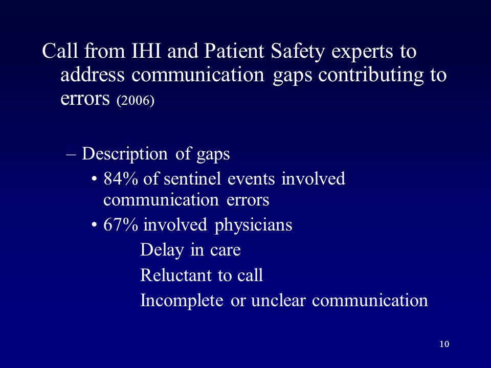 10 Call from IHI and Patient Safety experts to address communication gaps contributing to errors (2006) –Description of gaps 84% of sentinel events involved communication errors 67% involved physicians Delay in care Reluctant to call Incomplete or unclear communication