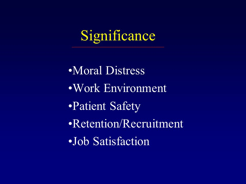 Significance Moral Distress Work Environment Patient Safety Retention/Recruitment Job Satisfaction