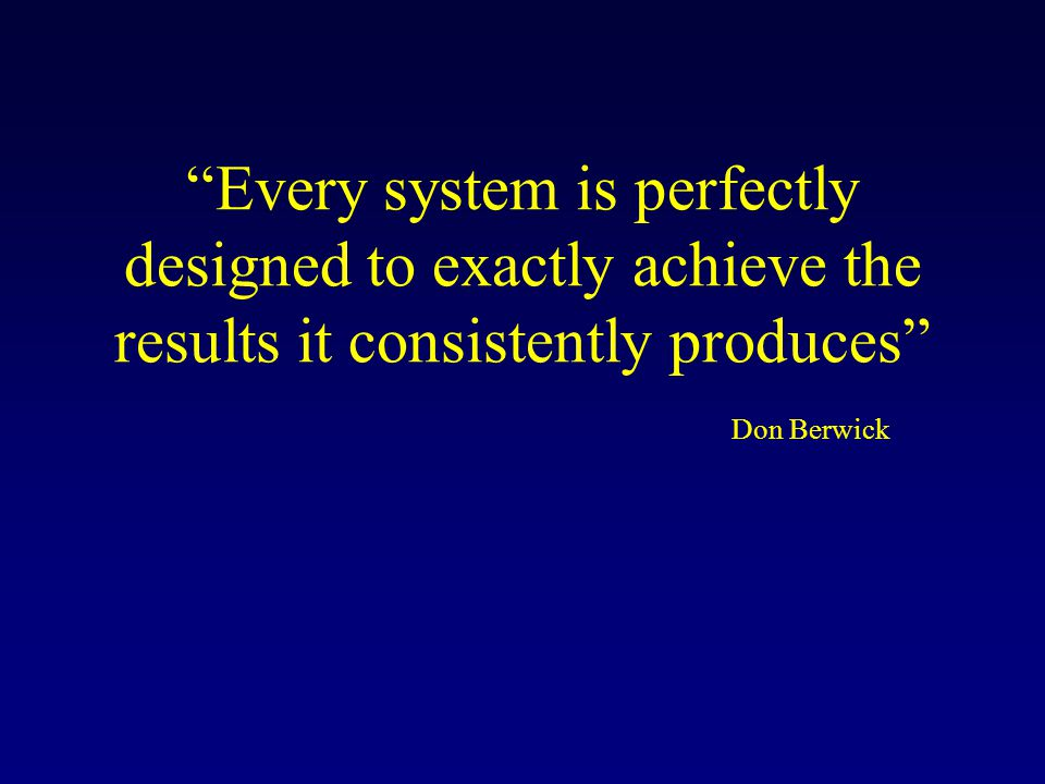 Every system is perfectly designed to exactly achieve the results it consistently produces Don Berwick