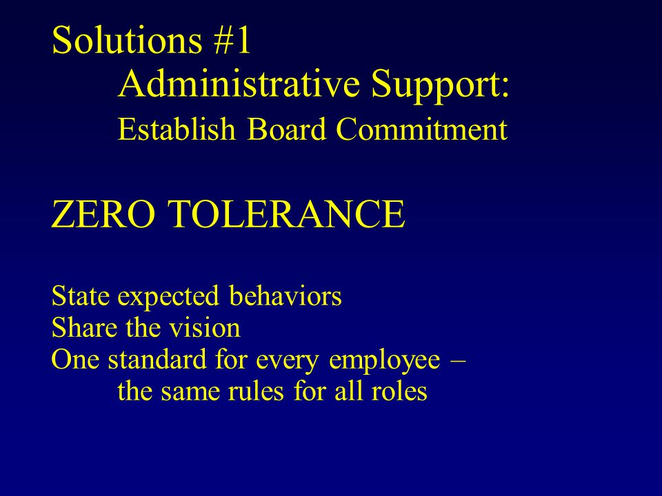Solutions #1 Administrative Support: Establish Board Commitment ZERO TOLERANCE State expected behaviors Share the vision One standard for every employee – the same rules for all roles