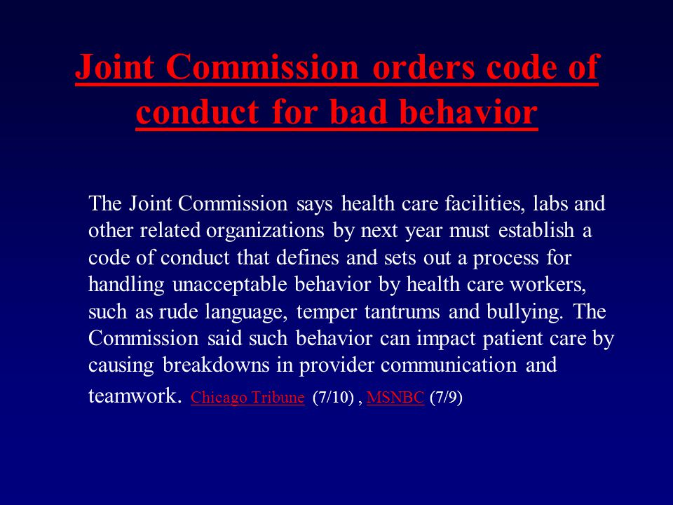 Joint Commission orders code of conduct for bad behavior The Joint Commission says health care facilities, labs and other related organizations by next year must establish a code of conduct that defines and sets out a process for handling unacceptable behavior by health care workers, such as rude language, temper tantrums and bullying.