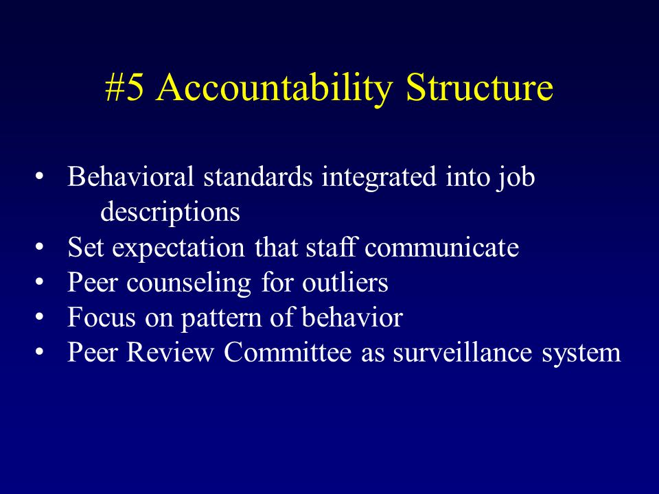 #5 Accountability Structure Behavioral standards integrated into job descriptions Set expectation that staff communicate Peer counseling for outliers Focus on pattern of behavior Peer Review Committee as surveillance system