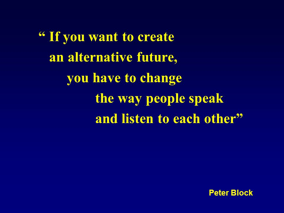 If you want to create an alternative future, you have to change the way people speak and listen to each other Peter Block