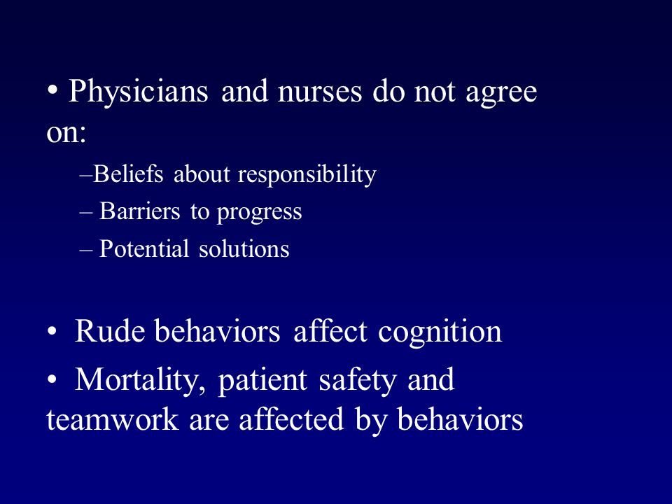 Physicians and nurses do not agree on: –Beliefs about responsibility – Barriers to progress – Potential solutions Rude behaviors affect cognition Mortality, patient safety and teamwork are affected by behaviors