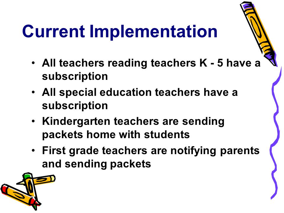 Current Implementation All teachers reading teachers K - 5 have a subscription All special education teachers have a subscription Kindergarten teachers are sending packets home with students First grade teachers are notifying parents and sending packets