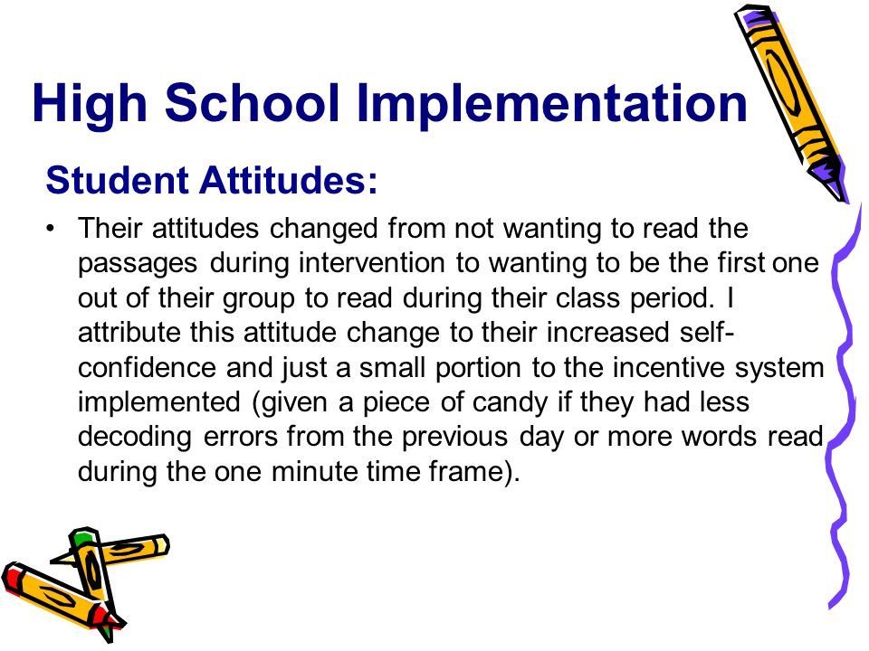 High School Implementation Student Attitudes: Their attitudes changed from not wanting to read the passages during intervention to wanting to be the first one out of their group to read during their class period.