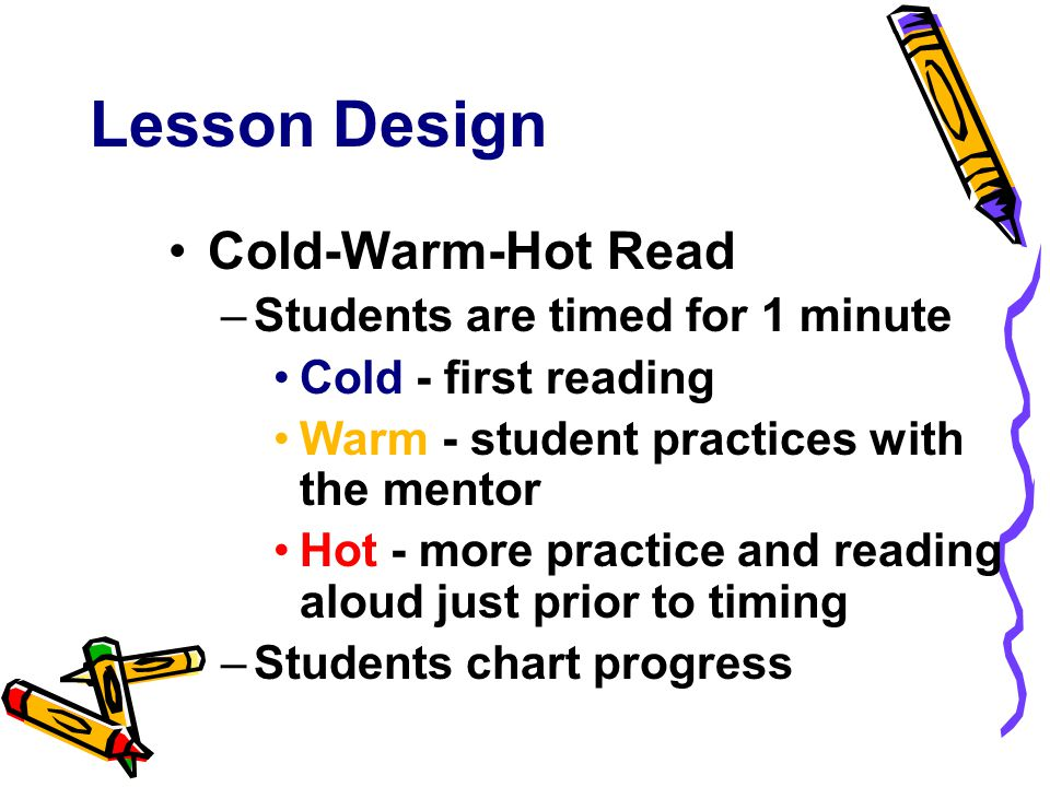 Lesson Design Cold-Warm-Hot Read –Students are timed for 1 minute Cold - first reading Warm - student practices with the mentor Hot - more practice and reading aloud just prior to timing –Students chart progress