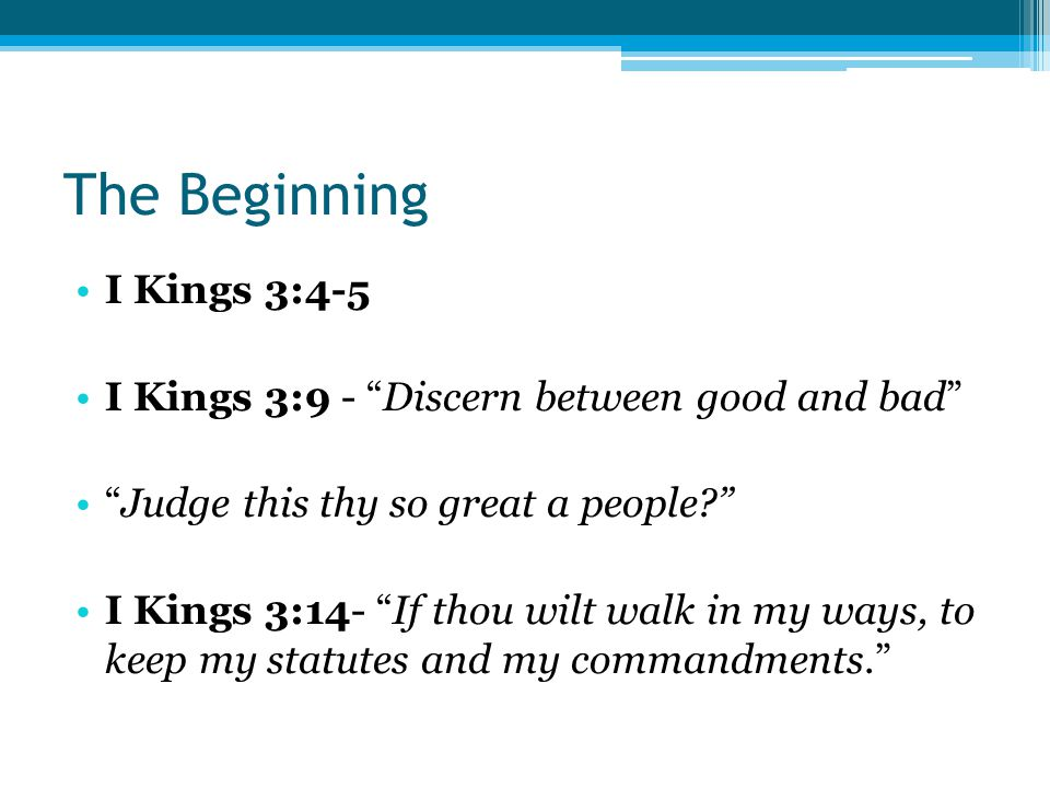 The Beginning I Kings 3:4-5 I Kings 3:9 - Discern between good and bad Judge this thy so great a people I Kings 3:14- If thou wilt walk in my ways, to keep my statutes and my commandments.