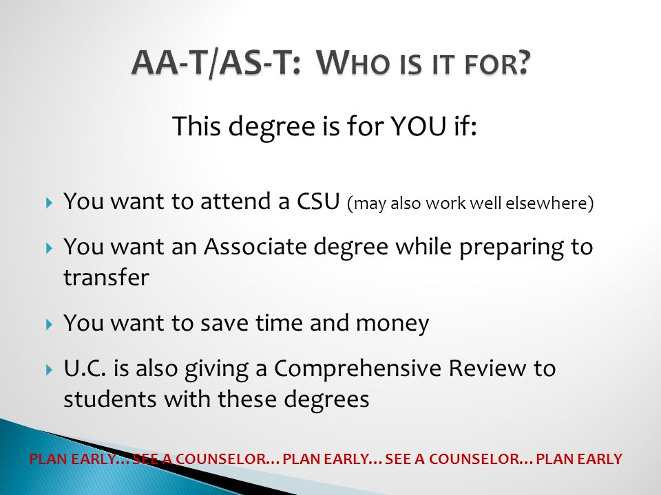  You want to attend a CSU (may also work well elsewhere)  You want an Associate degree while preparing to transfer  You want to save time and money  U.C.