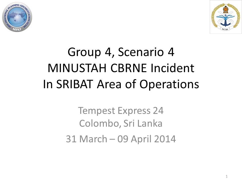 Group 4, Scenario 4 MINUSTAH CBRNE Incident In SRIBAT Area of Operations Tempest Express 24 Colombo, Sri Lanka 31 March – 09 April 2014 1