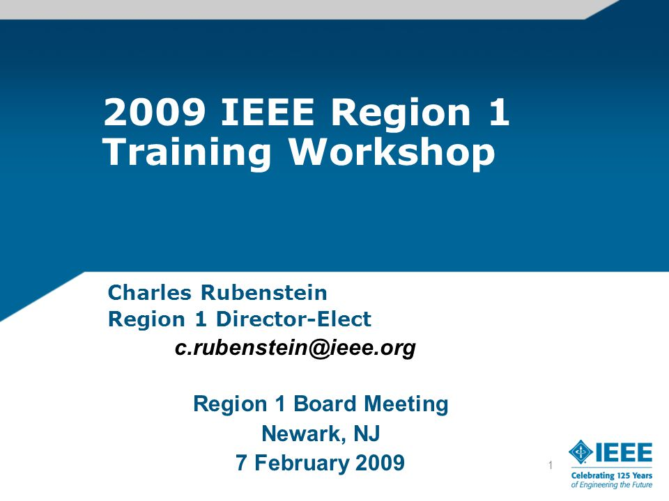 1 2009 IEEE Region 1 Training Workshop Charles Rubenstein Region 1 Director-Elect c.rubenstein@ieee.org Region 1 Board Meeting Newark, NJ 7 February 2009