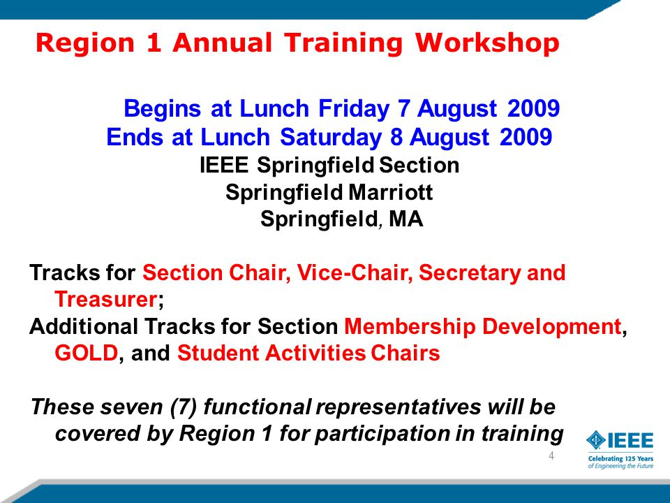 4 Begins at Lunch Friday 7 August 2009 Ends at Lunch Saturday 8 August 2009 IEEE Springfield Section Springfield Marriott Springfield, MA Tracks for Section Chair, Vice-Chair, Secretary and Treasurer; Additional Tracks for Section Membership Development, GOLD, and Student Activities Chairs These seven (7) functional representatives will be covered by Region 1 for participation in training Region 1 Annual Training Workshop