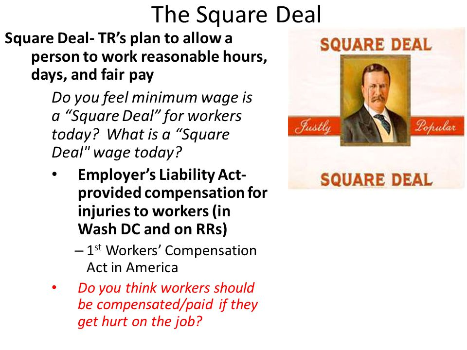 The Square Deal Square Deal- TR's plan to allow a person to work reasonable hours, days, and fair pay Do you feel minimum wage is a Square Deal for workers today.