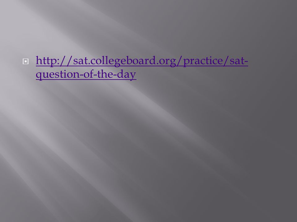  http://sat.collegeboard.org/practice/sat- question-of-the-day http://sat.collegeboard.org/practice/sat- question-of-the-day