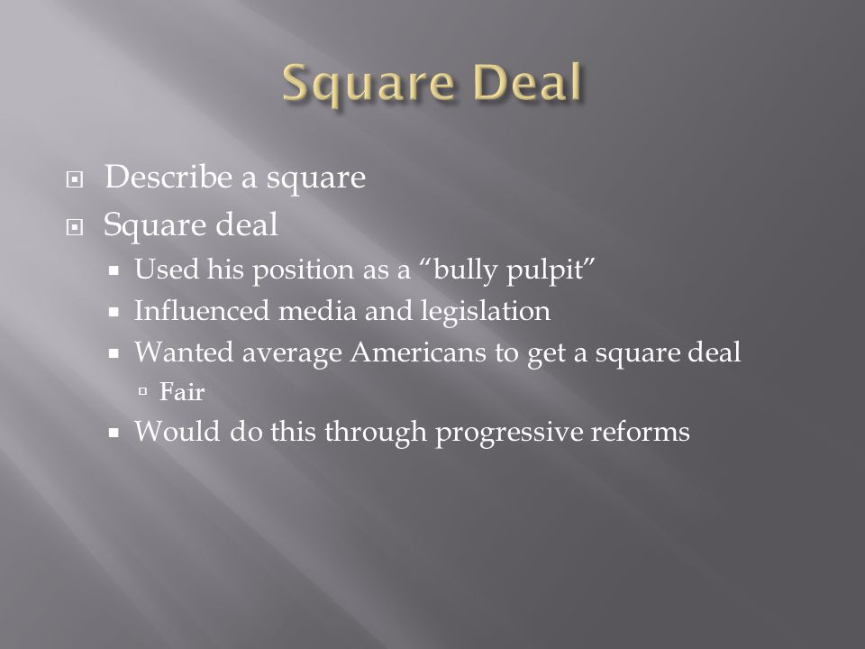  Describe a square  Square deal  Used his position as a bully pulpit  Influenced media and legislation  Wanted average Americans to get a square deal  Fair  Would do this through progressive reforms
