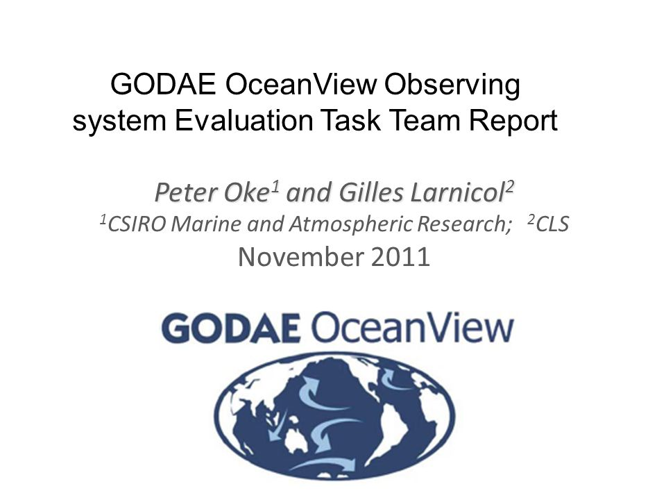 www.cmar.csiro.au/staff/oke/ GODAE OceanView Observing system Evaluation Task Team Report Peter Oke 1 and Gilles Larnicol 2 1 CSIRO Marine and Atmospheric Research; 2 CLS November 2011 The most exciting phrase to hear in science, the one that heralds the most discoveries, is not 'Eureka!', but 'That's funny…' , Isaac Asimov (1920-1992)
