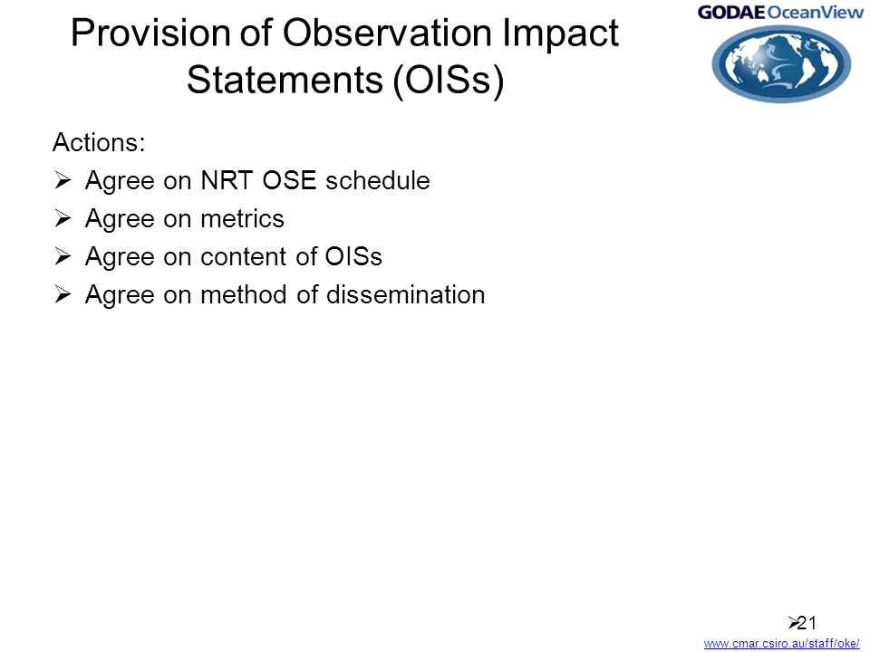 www.cmar.csiro.au/staff/oke/ Provision of Observation Impact Statements (OISs) Actions:  Agree on NRT OSE schedule  Agree on metrics  Agree on content of OISs  Agree on method of dissemination  21