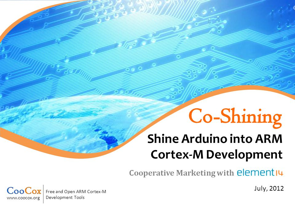 Free and Open ARM Cortex-M Development Tools www.coocox.org July, 2012 Cooperative Marketing with Shine Arduino into ARM Cortex-M Development