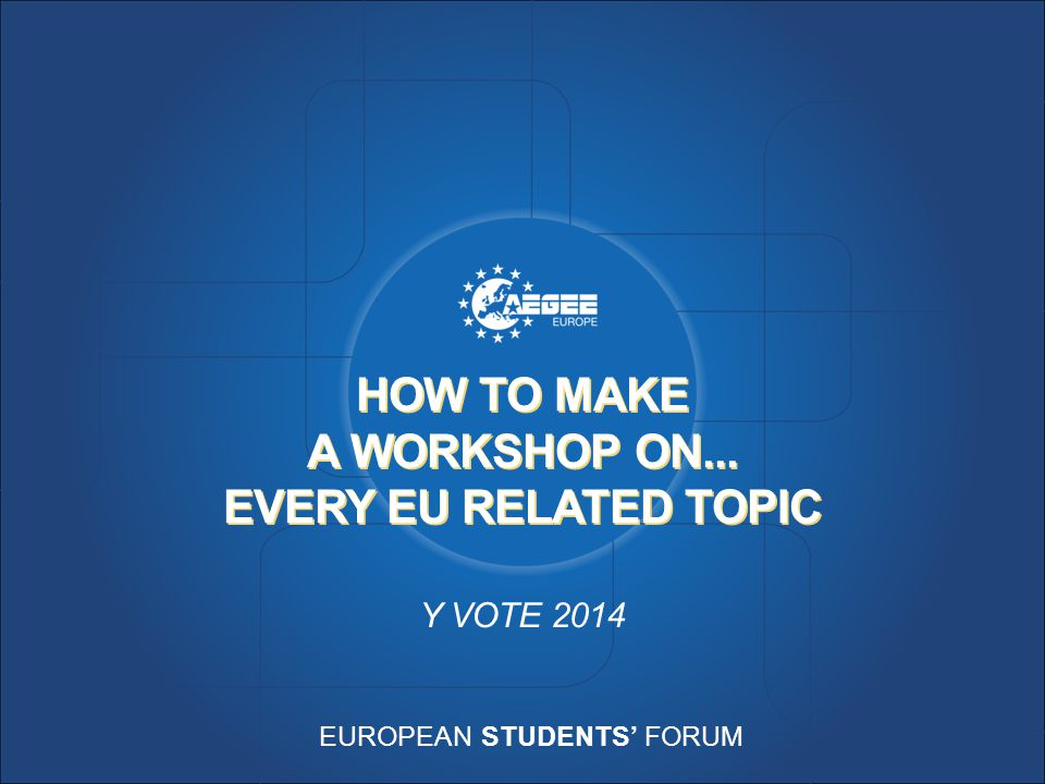 EUROPEAN STUDENTS' FORUM HOW TO MAKE A WORKSHOP ON... EVERY EU RELATED TOPIC Y VOTE 2014