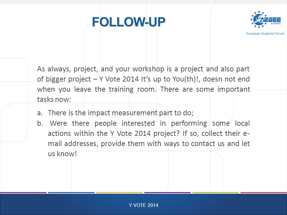 FOLLOW-UP Y VOTE 2014 As always, project, and your workshop is a project and also part of bigger project – Y Vote 2014 It's up to You(th)!, doesn not end when you leave the training room.