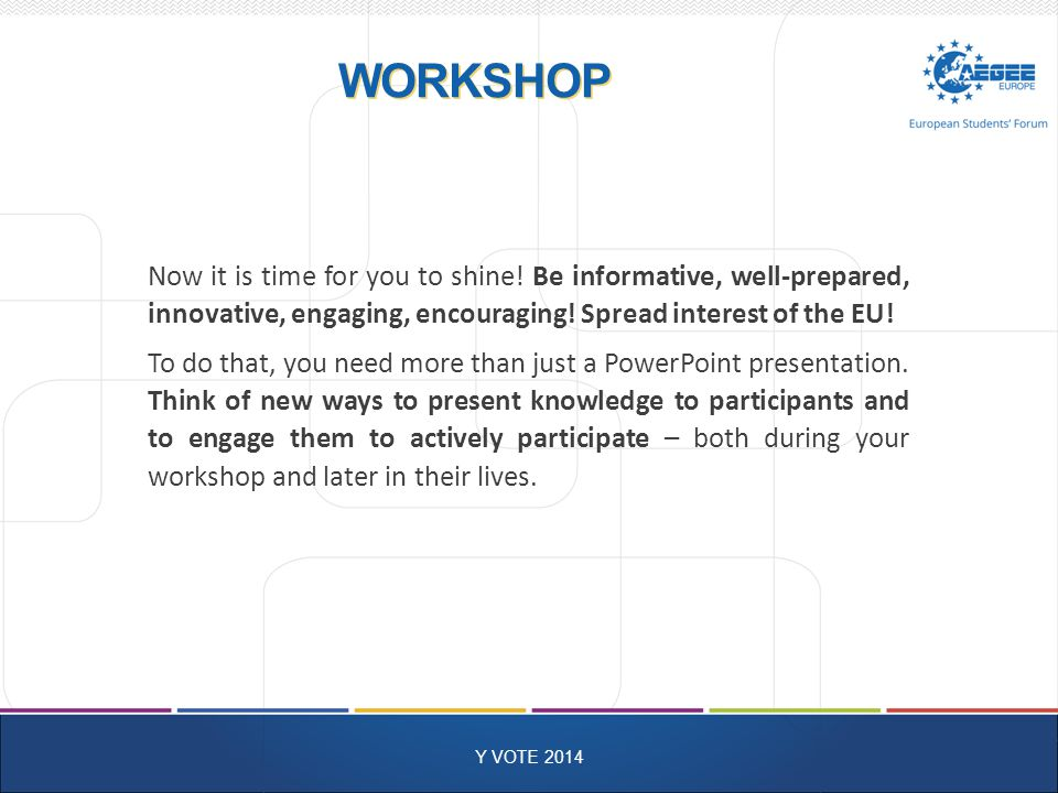 WORKSHOP Y VOTE 2014 Now it is time for you to shine.
