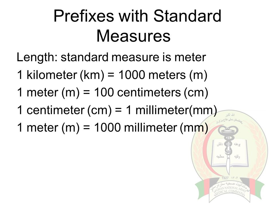 Prefixes with Standard Measures Length: standard measure is meter 1 kilometer (km) = 1000 meters (m) 1 meter (m) = 100 centimeters (cm) 1 centimeter (cm) = 1 millimeter(mm) 1 meter (m) = 1000 millimeter (mm)