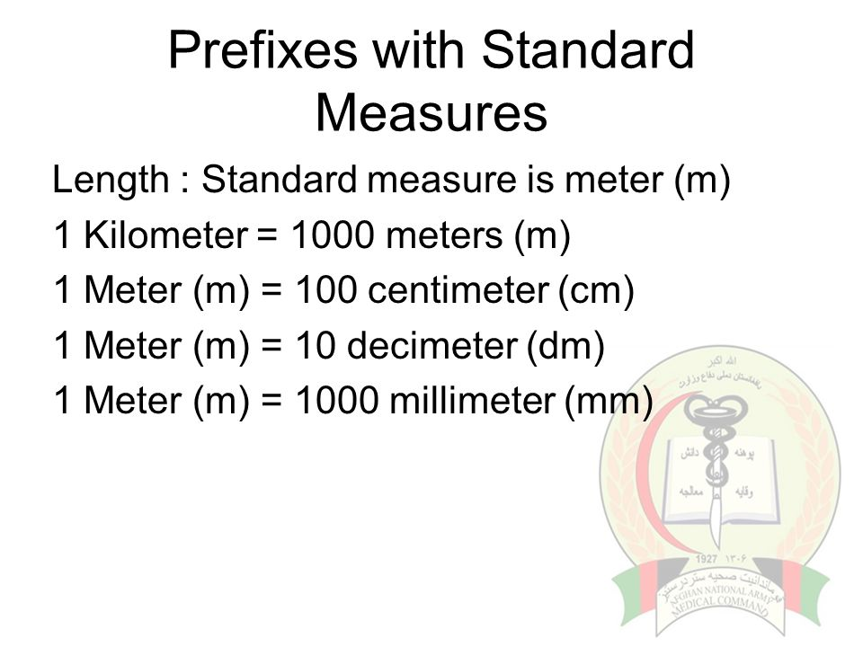 Prefixes with Standard Measures Length : Standard measure is meter (m) 1 Kilometer = 1000 meters (m) 1 Meter (m) = 100 centimeter (cm) 1 Meter (m) = 10 decimeter (dm) 1 Meter (m) = 1000 millimeter (mm)