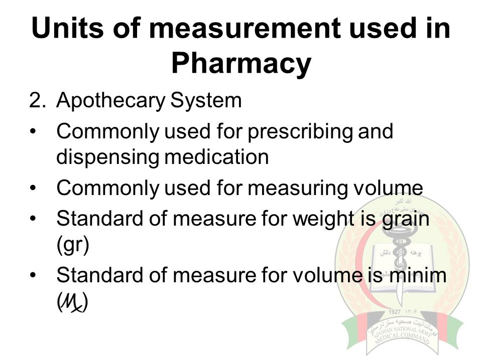 Units of measurement used in Pharmacy 2.Apothecary System Commonly used for prescribing and dispensing medication Commonly used for measuring volume Standard of measure for weight is grain (gr) Standard of measure for volume is minim ( )