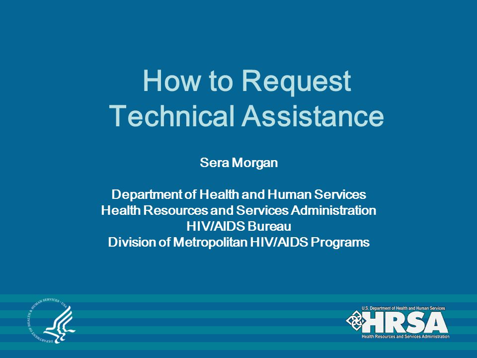 How to Request Technical Assistance Sera Morgan Department of Health and Human Services Health Resources and Services Administration HIV/AIDS Bureau Division of Metropolitan HIV/AIDS Programs