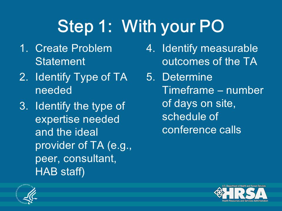 Step 1: With your PO 1.Create Problem Statement 2.Identify Type of TA needed 3.Identify the type of expertise needed and the ideal provider of TA (e.g., peer, consultant, HAB staff) 4.Identify measurable outcomes of the TA 5.Determine Timeframe – number of days on site, schedule of conference calls
