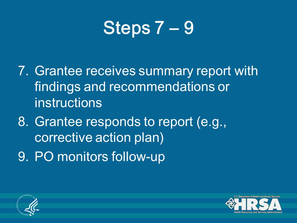 Steps 7 – 9 7.Grantee receives summary report with findings and recommendations or instructions 8.Grantee responds to report (e.g., corrective action plan) 9.PO monitors follow-up