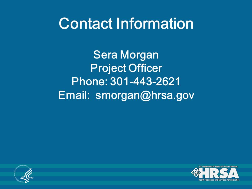 Contact Information Sera Morgan Project Officer Phone: 301-443-2621 Email: smorgan@hrsa.gov