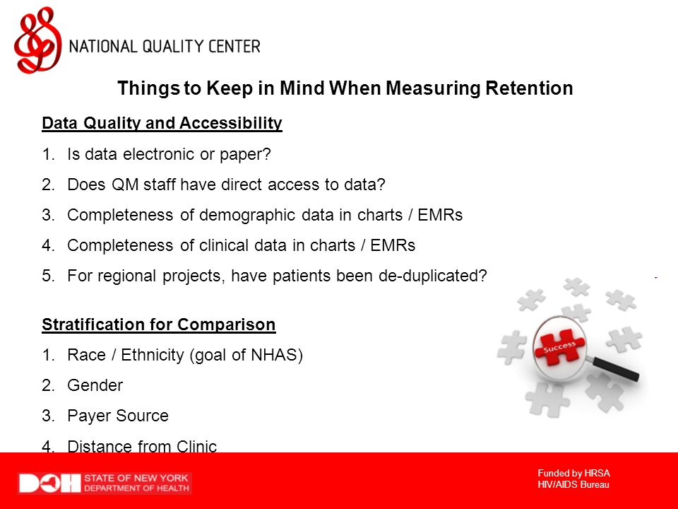 Funded by HRSA HIV/AIDS Bureau Things to Keep in Mind When Measuring Retention Data Quality and Accessibility 1.Is data electronic or paper.