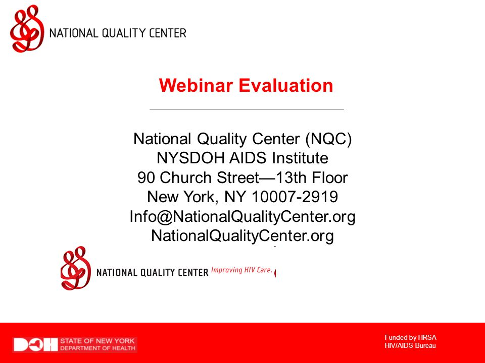 Funded by HRSA HIV/AIDS Bureau Webinar Evaluation National Quality Center (NQC) NYSDOH AIDS Institute 90 Church Street—13th Floor New York, NY 10007-2919 Info@NationalQualityCenter.org NationalQualityCenter.org