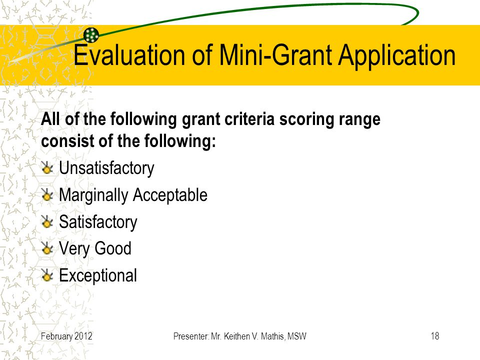 Evaluation of Mini-Grant Application All of the following grant criteria scoring range consist of the following: Unsatisfactory Marginally Acceptable Satisfactory Very Good Exceptional February 2012Presenter: Mr.