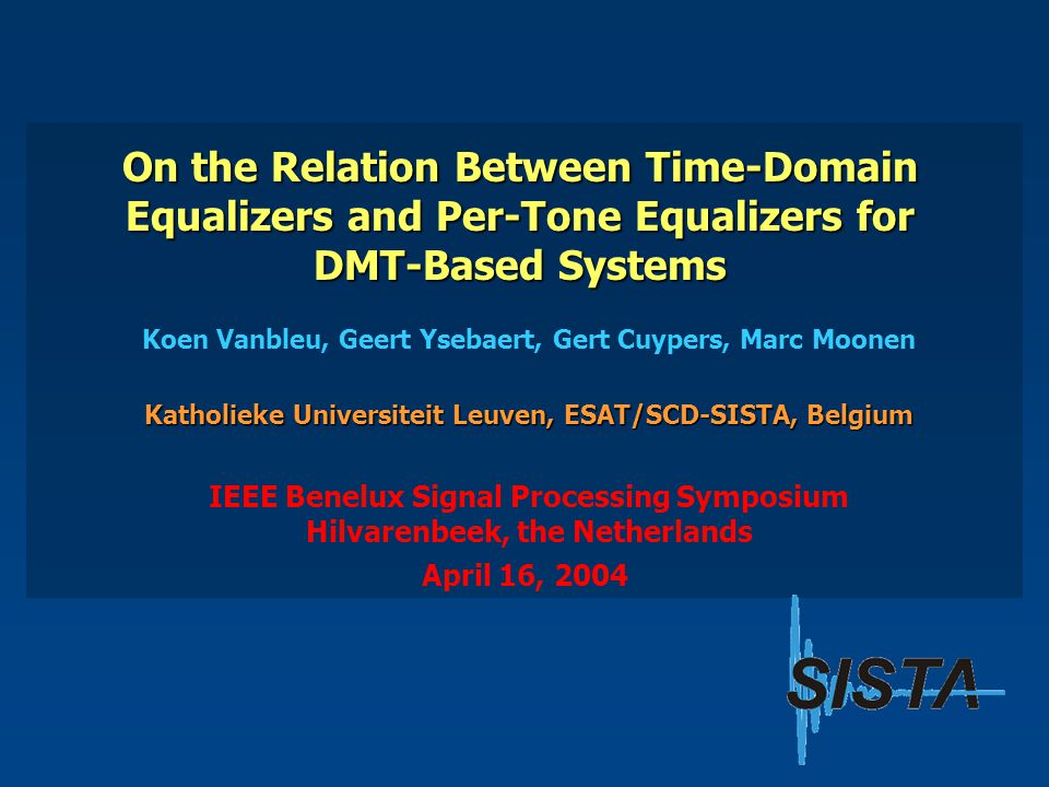On the Relation Between Time-Domain Equalizers and Per-Tone Equalizers for DMT-Based Systems Koen Vanbleu, Geert Ysebaert, Gert Cuypers, Marc Moonen Katholieke Universiteit Leuven, ESAT/SCD-SISTA, Belgium April 16, 2004 IEEE Benelux Signal Processing Symposium Hilvarenbeek, the Netherlands