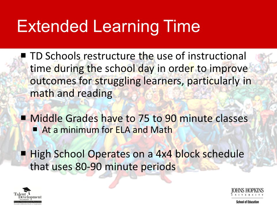 Extended Learning Time  TD Schools restructure the use of instructional time during the school day in order to improve outcomes for struggling learners, particularly in math and reading  Middle Grades have to 75 to 90 minute classes  At a minimum for ELA and Math  High School Operates on a 4x4 block schedule that uses 80-90 minute periods