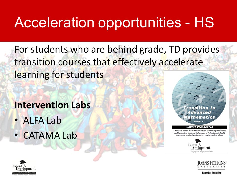 Acceleration opportunities - HS For students who are behind grade, TD provides transition courses that effectively accelerate learning for students Intervention Labs ALFA Lab CATAMA Lab