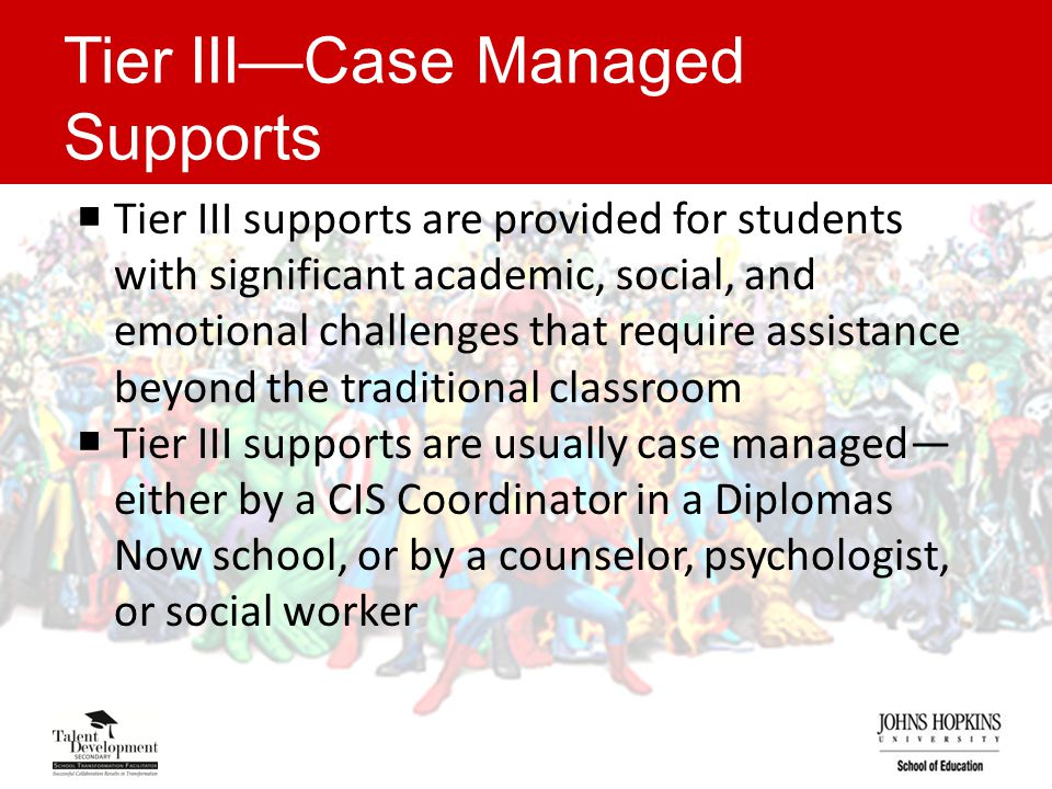 Tier III—Case Managed Supports  Tier III supports are provided for students with significant academic, social, and emotional challenges that require assistance beyond the traditional classroom  Tier III supports are usually case managed— either by a CIS Coordinator in a Diplomas Now school, or by a counselor, psychologist, or social worker