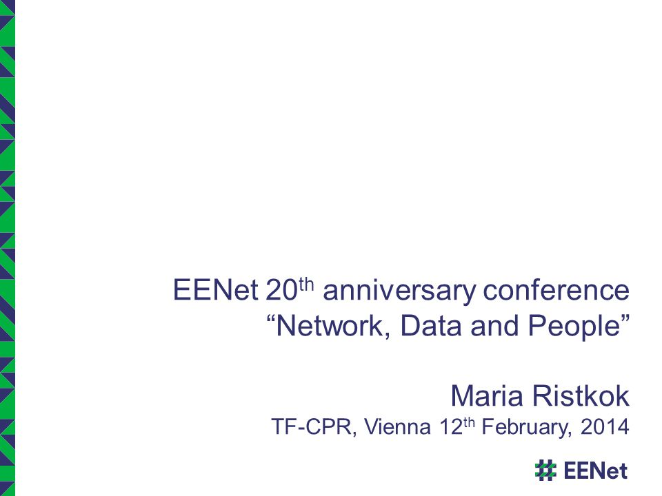 EENet 20 th anniversary conference Network, Data and People Maria Ristkok TF-CPR, Vienna 12 th February, 2014