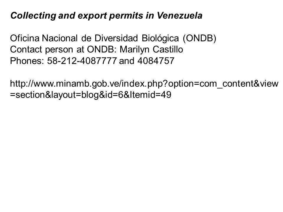 Collecting and export permits in Venezuela Oficina Nacional de Diversidad Biológica (ONDB) Contact person at ONDB: Marilyn Castillo Phones: 58-212-4087777 and 4084757 http://www.minamb.gob.ve/index.php option=com_content&view =section&layout=blog&id=6&Itemid=49