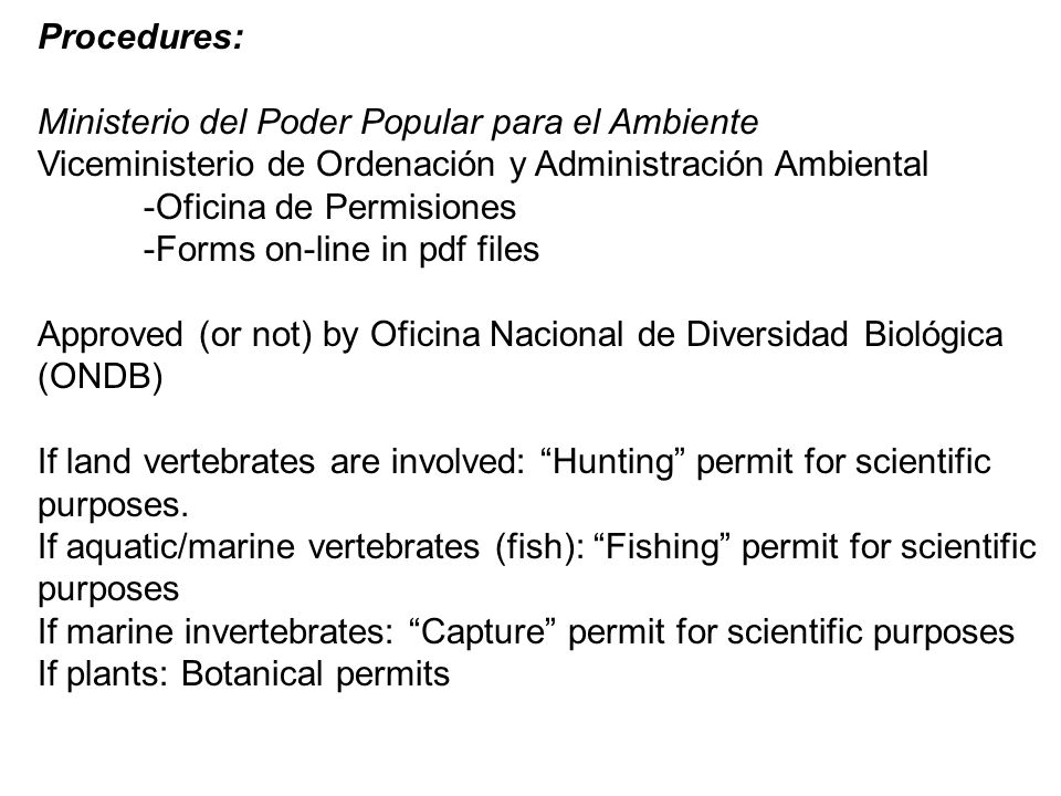 Procedures: Ministerio del Poder Popular para el Ambiente Viceministerio de Ordenación y Administración Ambiental -Oficina de Permisiones -Forms on-line in pdf files Approved (or not) by Oficina Nacional de Diversidad Biológica (ONDB) If land vertebrates are involved: Hunting permit for scientific purposes.