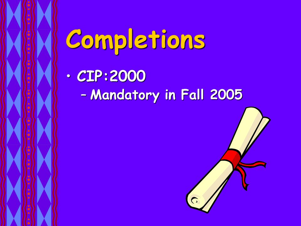 Completions CIP:2000CIP:2000 –Mandatory in Fall 2005