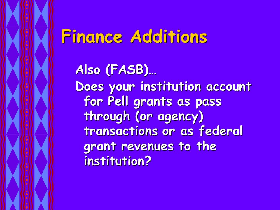 Also (FASB)… Does your institution account for Pell grants as pass through (or agency) transactions or as federal grant revenues to the institution