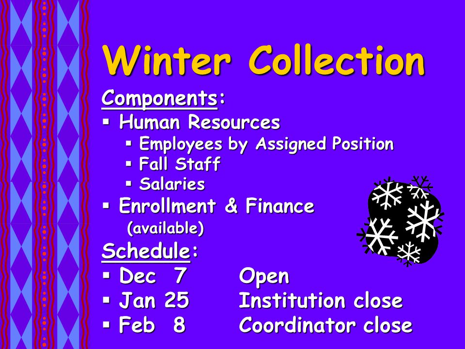 Winter Collection Components:  Human Resources  Employees by Assigned Position  Fall Staff  Salaries  Enrollment & Finance (available) Schedule:  Dec 7 Open  Jan 25 Institution close  Feb 8 Coordinator close