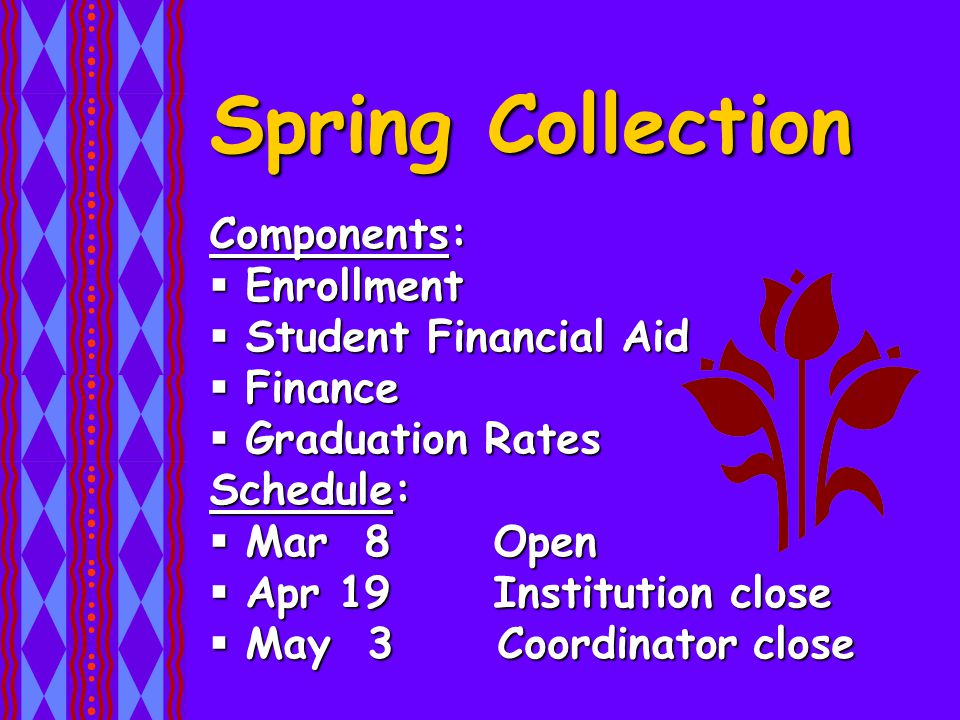 Spring Collection Components:  Enrollment  Student Financial Aid  Finance  Graduation Rates Schedule:  Mar 8 Open  Apr 19 Institution close  May 3Coordinator close