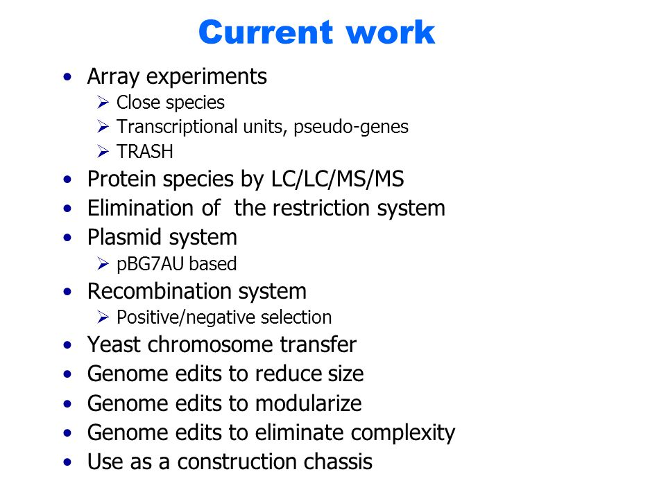 Current work Array experiments  Close species  Transcriptional units, pseudo-genes  TRASH Protein species by LC/LC/MS/MS Elimination of the restriction system Plasmid system  pBG7AU based Recombination system  Positive/negative selection Yeast chromosome transfer Genome edits to reduce size Genome edits to modularize Genome edits to eliminate complexity Use as a construction chassis
