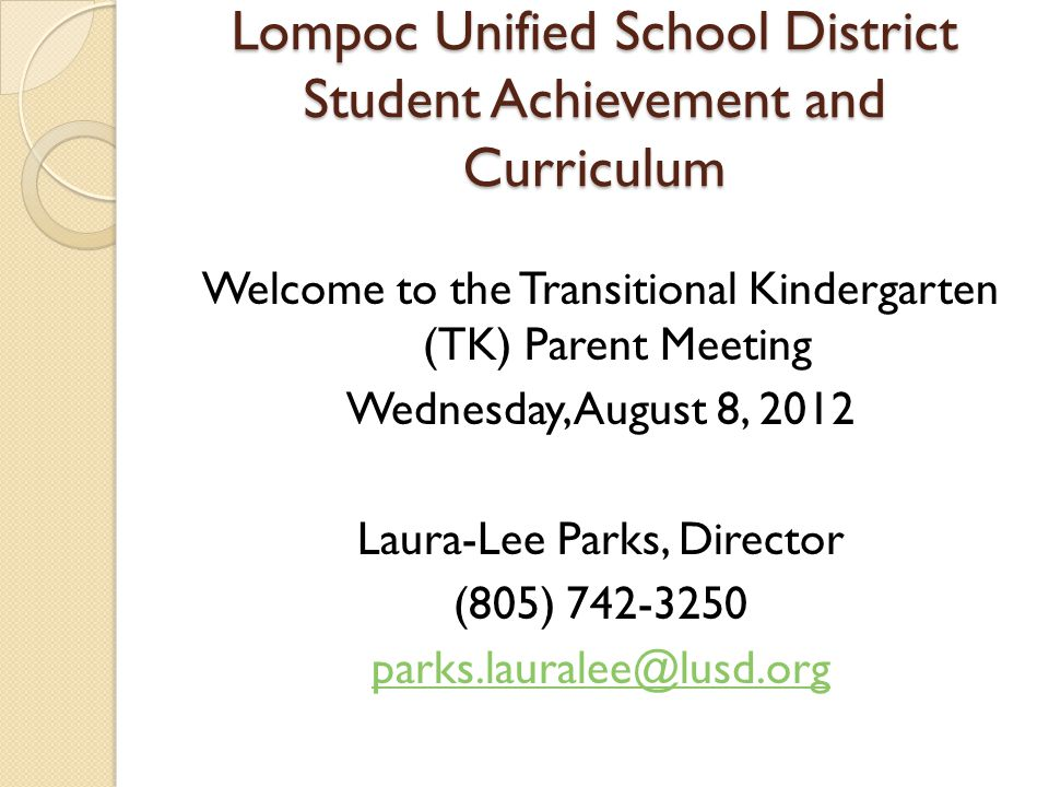 Lompoc Unified School District Student Achievement and Curriculum Welcome to the Transitional Kindergarten (TK) Parent Meeting Wednesday, August 8, 2012 Laura-Lee Parks, Director (805) 742-3250 parks.lauralee@lusd.org
